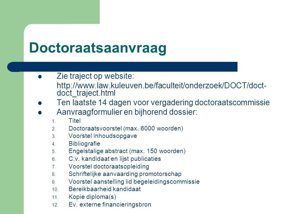Doctoraatsaanvraag Zie traject op website: http://www.law.kuleuven.be/faculteit/onderzoek/DOCT/doct- doct_traject.html Ten laatste 14 dagen voor verga