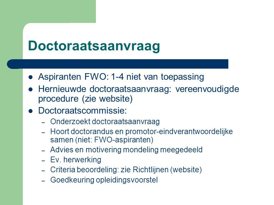 Doctoraatsaanvraag Aspiranten FWO: 1-4 niet van toepassing Hernieuwde doctoraatsaanvraag: vereenvoudigde procedure (zie website) Doctoraatscommissie: