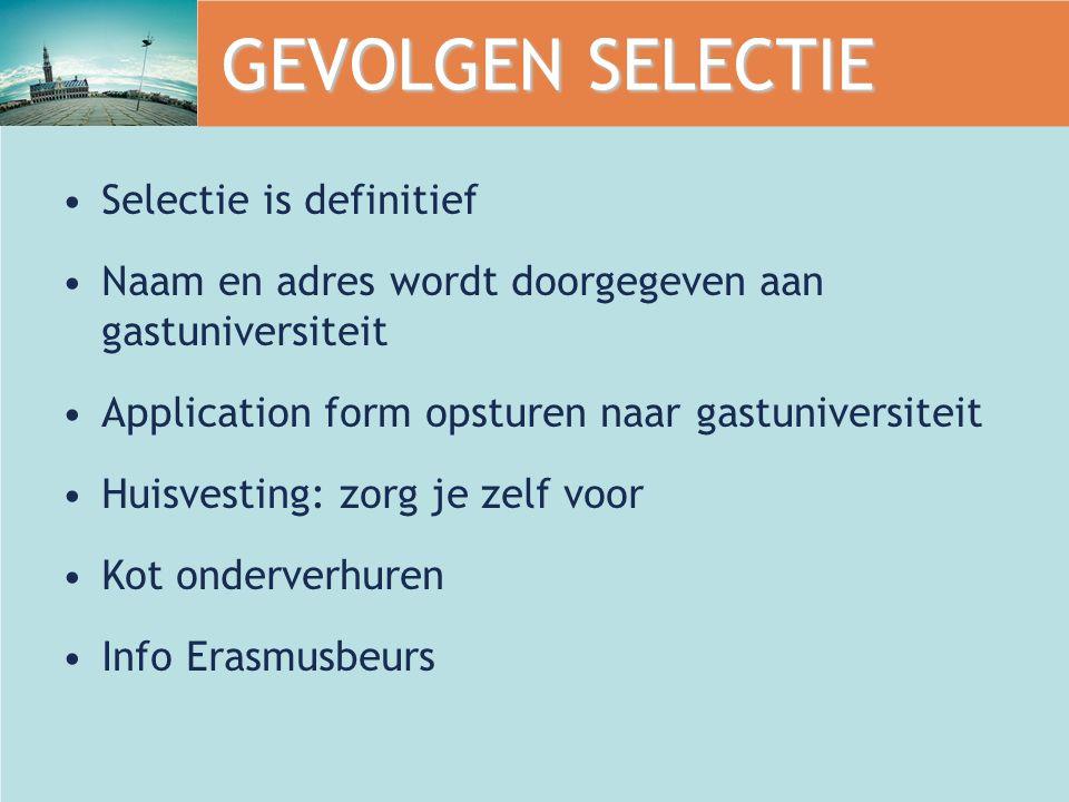 GEVOLGEN SELECTIE Selectie is definitief Naam en adres wordt doorgegeven aan gastuniversiteit Application form opsturen naar gastuniversiteit Huisvesting: zorg je zelf voor Kot onderverhuren Info Erasmusbeurs