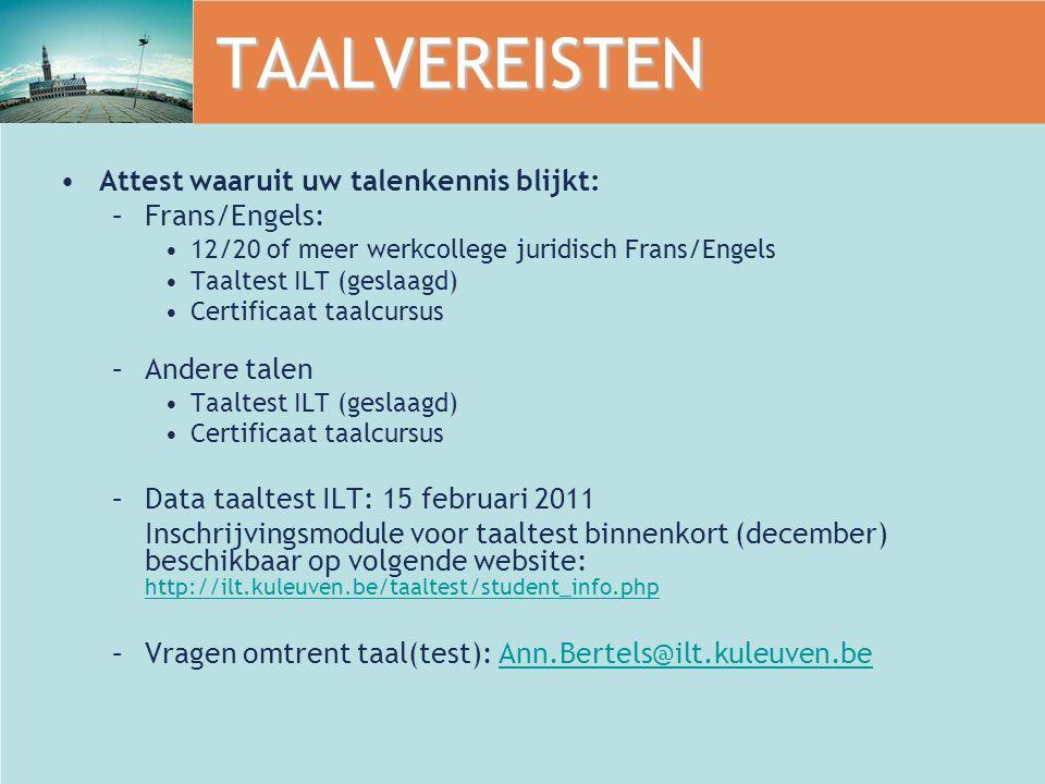 TAALVEREISTEN Attest waaruit uw talenkennis blijkt: –Frans/Engels: 12/20 of meer werkcollege juridisch Frans/Engels Taaltest ILT (geslaagd) Certificaat taalcursus –Andere talen Taaltest ILT (geslaagd) Certificaat taalcursus –Data taaltest ILT: 15 februari 2011 Inschrijvingsmodule voor taaltest binnenkort (december) beschikbaar op volgende website: http://ilt.kuleuven.be/taaltest/student_info.php http://ilt.kuleuven.be/taaltest/student_info.php –Vragen omtrent taal(test): Ann.Bertels@ilt.kuleuven.beAnn.Bertels@ilt.kuleuven.be