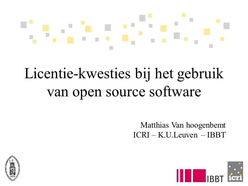Licentie-kwesties bij het gebruik van open source software Matthias Van hoogenbemt ICRI – K.U.Leuven – IBBT