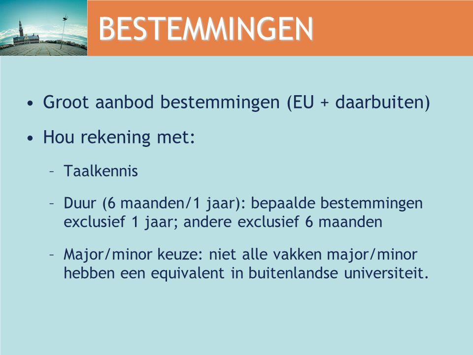 BESTEMMINGEN Groot aanbod bestemmingen (EU + daarbuiten) Hou rekening met: –Taalkennis –Duur (6 maanden/1 jaar): bepaalde bestemmingen exclusief 1 jaar; andere exclusief 6 maanden –Major/minor keuze: niet alle vakken major/minor hebben een equivalent in buitenlandse universiteit.