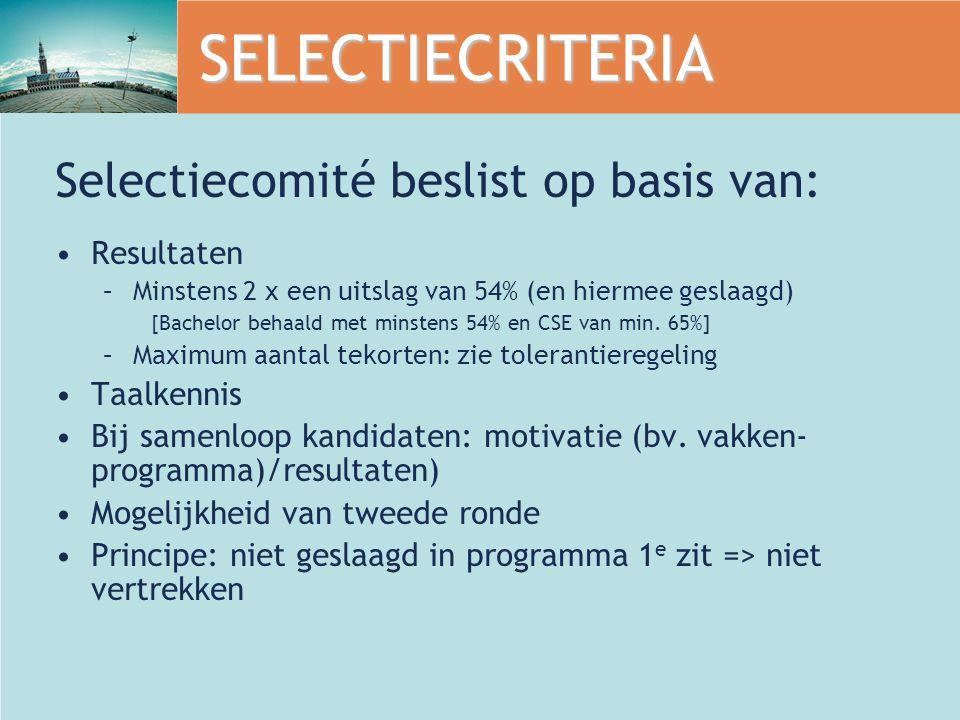 SELECTIECRITERIA Selectiecomité beslist op basis van: Resultaten –Minstens 2 x een uitslag van 54% (en hiermee geslaagd) [Bachelor behaald met minstens 54% en CSE van min.