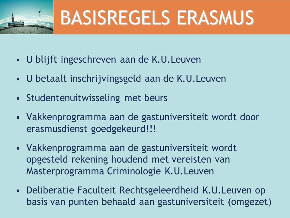 BASISREGELS ERASMUS U blijft ingeschreven aan de K.U.Leuven U betaalt inschrijvingsgeld aan de K.U.Leuven Studentenuitwisseling met beurs Vakkenprogramma aan de gastuniversiteit wordt door erasmusdienst goedgekeurd!!.