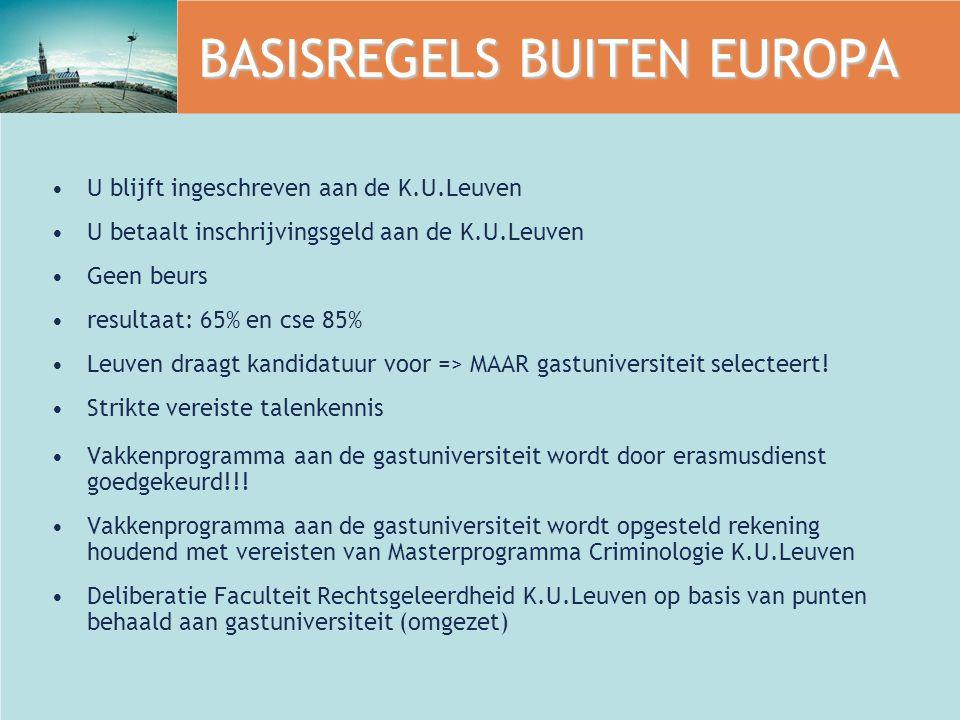 BASISREGELS BUITEN EUROPA U blijft ingeschreven aan de K.U.Leuven U betaalt inschrijvingsgeld aan de K.U.Leuven Geen beurs resultaat: 65% en cse 85% Leuven draagt kandidatuur voor => MAAR gastuniversiteit selecteert.