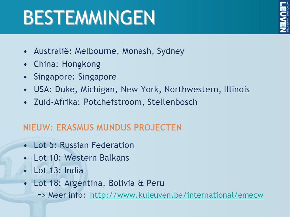 BESTEMMINGEN Australi ë : Melbourne, Monash, Sydney China: Hongkong Singapore: Singapore USA: Duke, Michigan, New York, Northwestern, Illinois Zuid-Afrika: Potchefstroom, Stellenbosch NIEUW: ERASMUS MUNDUS PROJECTEN Lot 5: Russian Federation Lot 10: Western Balkans Lot 13: India Lot 18: Argentina, Bolivia & Peru => Meer info: http://www.kuleuven.be/international/emecwhttp://www.kuleuven.be/international/emecw