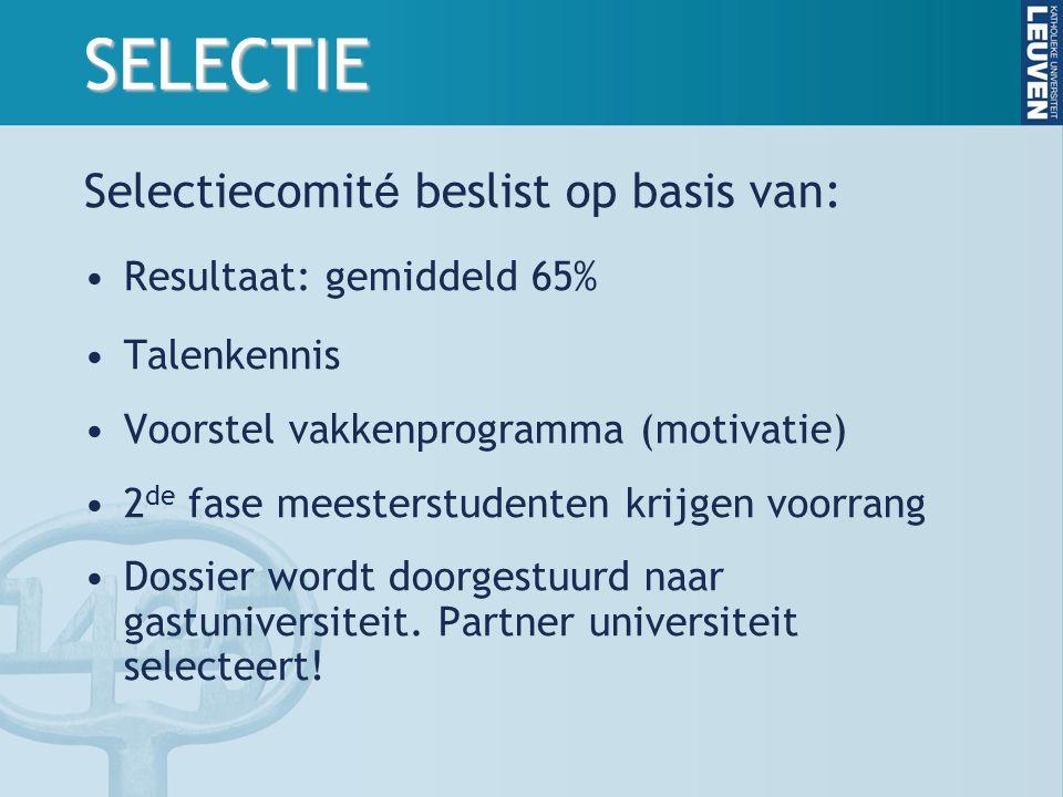 SELECTIE Selectiecomit é beslist op basis van: Resultaat: gemiddeld 65% Talenkennis Voorstel vakkenprogramma (motivatie) 2 de fase meesterstudenten krijgen voorrang Dossier wordt doorgestuurd naar gastuniversiteit.