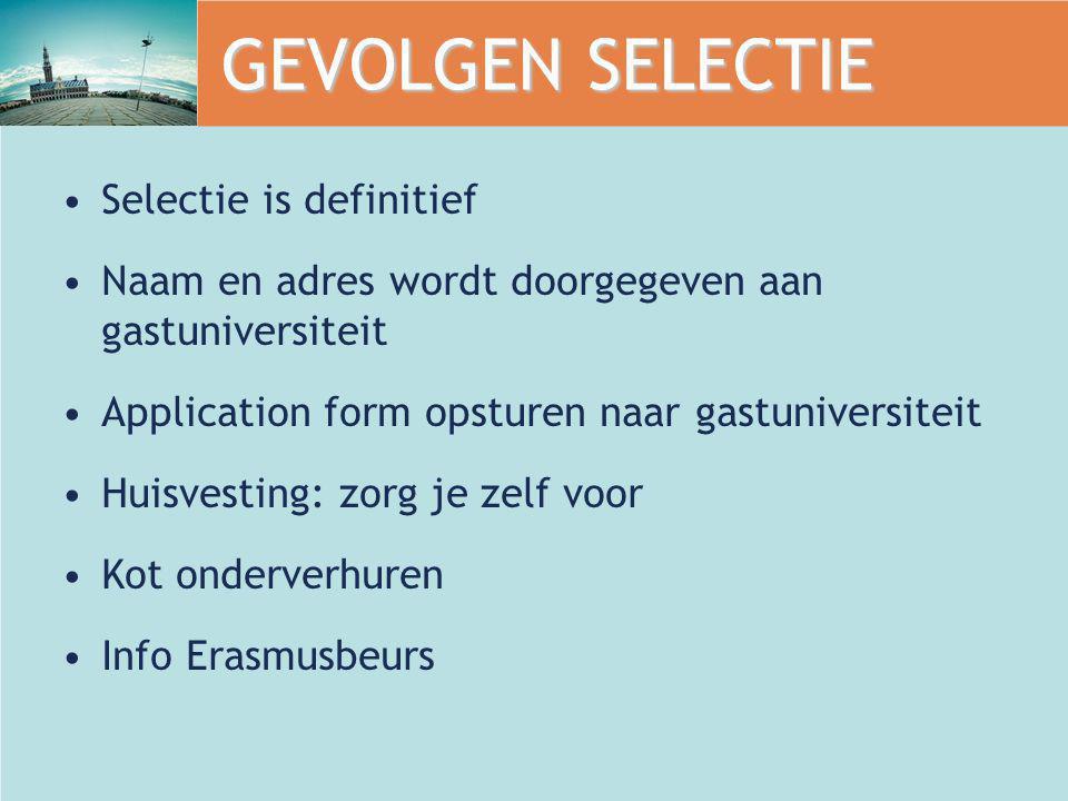 GEVOLGEN SELECTIE Selectie is definitief Naam en adres wordt doorgegeven aan gastuniversiteit Application form opsturen naar gastuniversiteit Huisvest