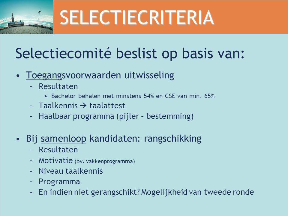 SELECTIECRITERIA Selectiecomité beslist op basis van: Toegangsvoorwaarden uitwisseling –Resultaten Bachelor behalen met minstens 54% en CSE van min. 6