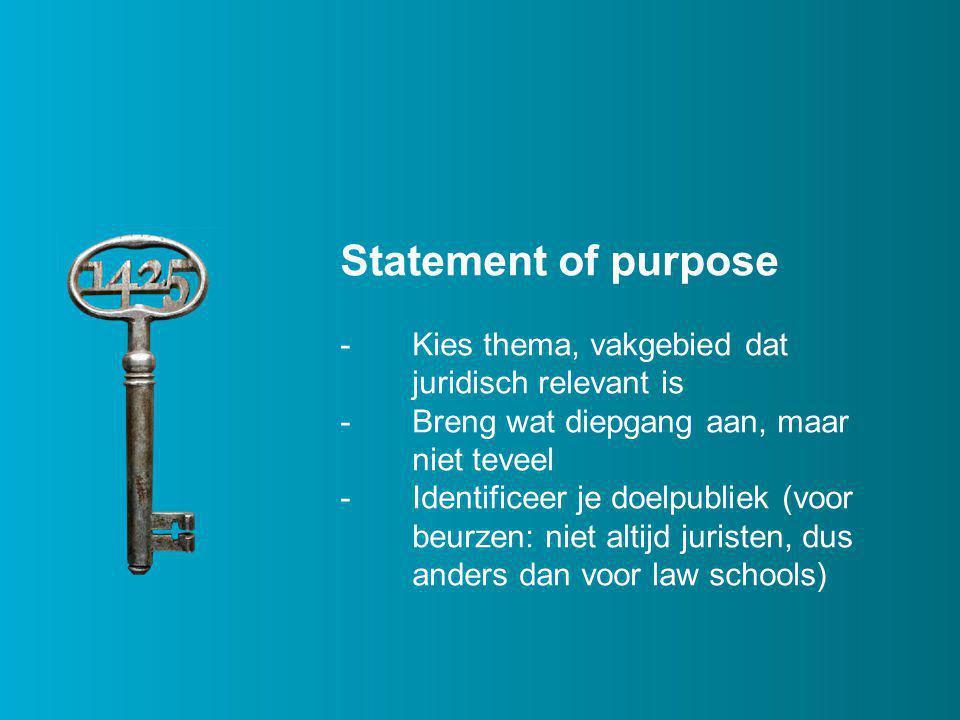 Statement of purpose - Kies thema, vakgebied dat juridisch relevant is -Breng wat diepgang aan, maar niet teveel -Identificeer je doelpubliek (voor beurzen: niet altijd juristen, dus anders dan voor law schools)