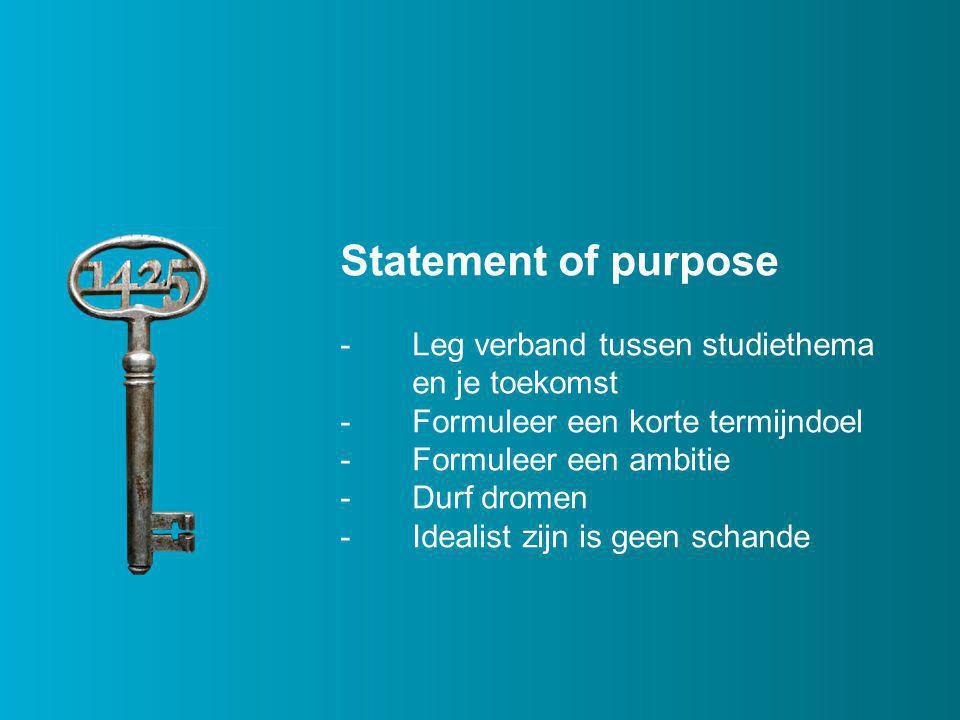 Statement of purpose -Leg verband tussen studiethema en je toekomst -Formuleer een korte termijndoel -Formuleer een ambitie -Durf dromen -Idealist zijn is geen schande
