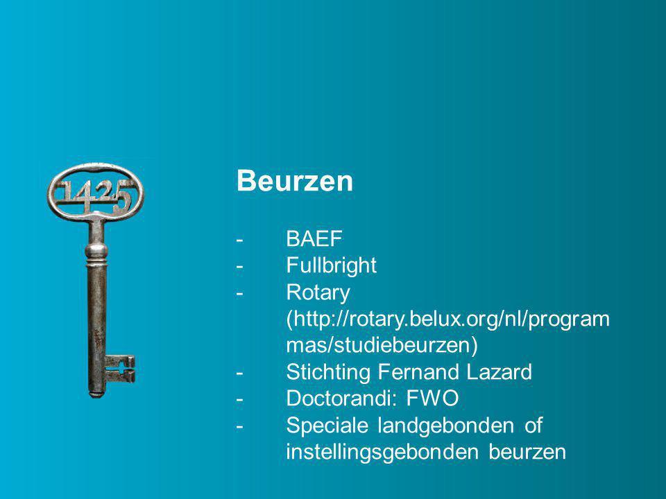 Beurzen -BAEF -Fullbright -Rotary (http://rotary.belux.org/nl/program mas/studiebeurzen) -Stichting Fernand Lazard -Doctorandi: FWO -Speciale landgebonden of instellingsgebonden beurzen