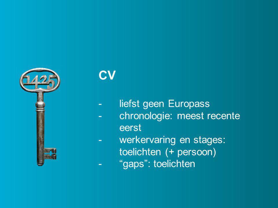 CV -liefst geen Europass -chronologie: meest recente eerst -werkervaring en stages: toelichten (+ persoon) - gaps : toelichten