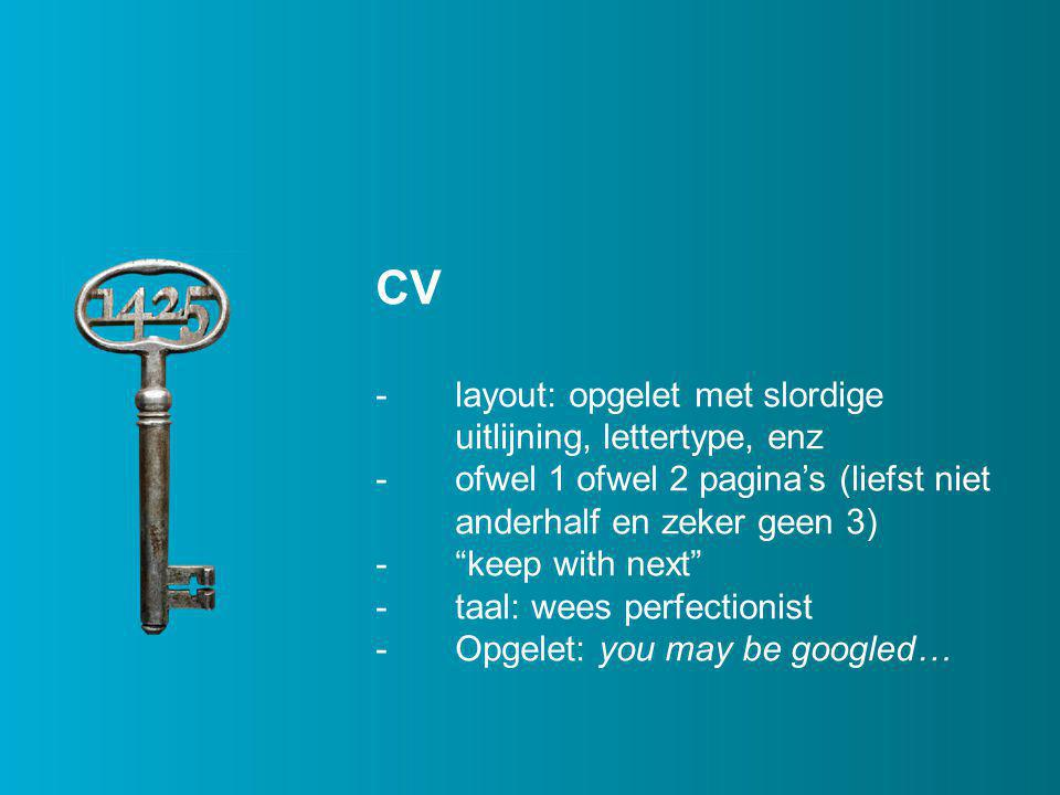 CV -layout: opgelet met slordige uitlijning, lettertype, enz -ofwel 1 ofwel 2 pagina's (liefst niet anderhalf en zeker geen 3) - keep with next -taal: wees perfectionist -Opgelet: you may be googled…