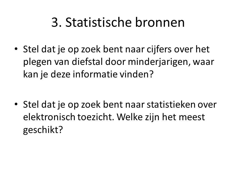 3. Statistische bronnen Stel dat je op zoek bent naar cijfers over het plegen van diefstal door minderjarigen, waar kan je deze informatie vinden? Ste