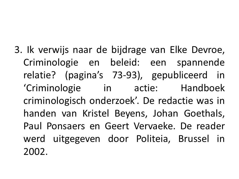 3. Ik verwijs naar de bijdrage van Elke Devroe, Criminologie en beleid: een spannende relatie? (pagina's 73-93), gepubliceerd in 'Criminologie in acti