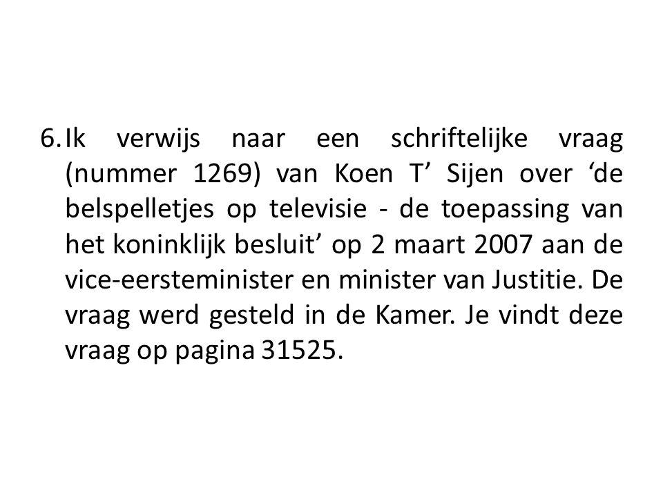 6.Ik verwijs naar een schriftelijke vraag (nummer 1269) van Koen T' Sijen over 'de belspelletjes op televisie - de toepassing van het koninklijk besluit' op 2 maart 2007 aan de vice-eersteminister en minister van Justitie.