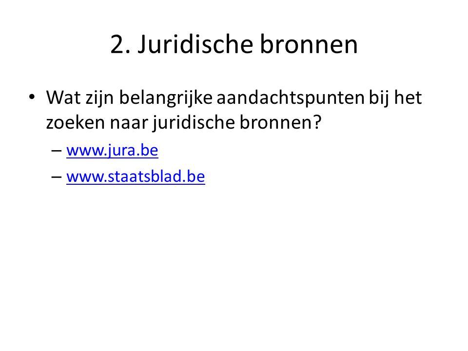 2. Juridische bronnen Wat zijn belangrijke aandachtspunten bij het zoeken naar juridische bronnen? – www.jura.be www.jura.be – www.staatsblad.be www.s
