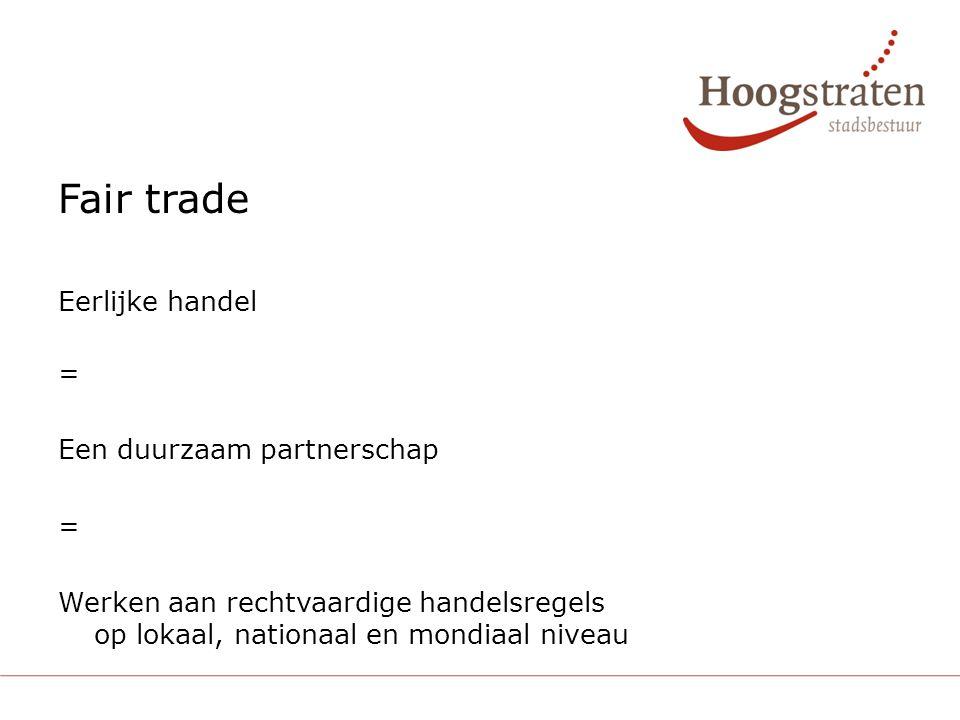 Fair trade Eerlijke handel = Een duurzaam partnerschap = Werken aan rechtvaardige handelsregels op lokaal, nationaal en mondiaal niveau