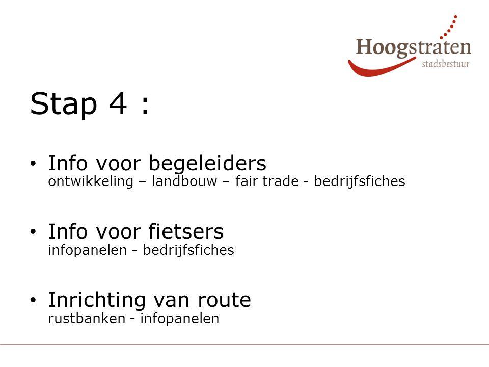 Stap 4 : Info voor begeleiders ontwikkeling – landbouw – fair trade - bedrijfsfiches Info voor fietsers infopanelen - bedrijfsfiches Inrichting van route rustbanken - infopanelen