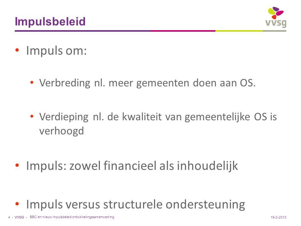 VVSG - Impulsbeleid BBC en nieuw impulsbeleid ontwikkelingssamenwerking 4 -19-2-2013 Impuls om: Verbreding nl. meer gemeenten doen aan OS. Verdieping