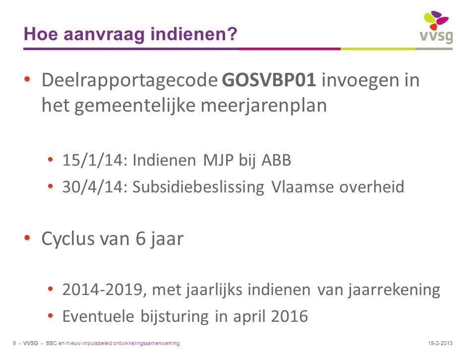 VVSG - Hoe aanvraag indienen? Deelrapportagecode GOSVBP01 invoegen in het gemeentelijke meerjarenplan 15/1/14: Indienen MJP bij ABB 30/4/14: Subsidieb