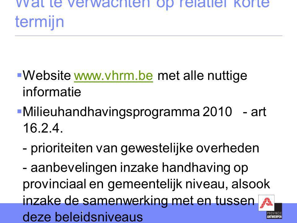 Wat te verwachten op relatief korte termijn  Website www.vhrm.be met alle nuttige informatiewww.vhrm.be  Milieuhandhavingsprogramma 2010 - art 16.2.