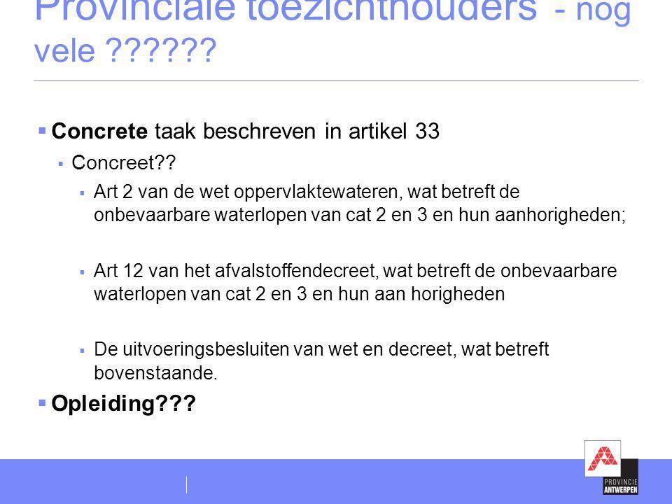 Provinciale toezichthouders - nog vele ??????  Concrete taak beschreven in artikel 33  Concreet??  Art 2 van de wet oppervlaktewateren, wat betreft