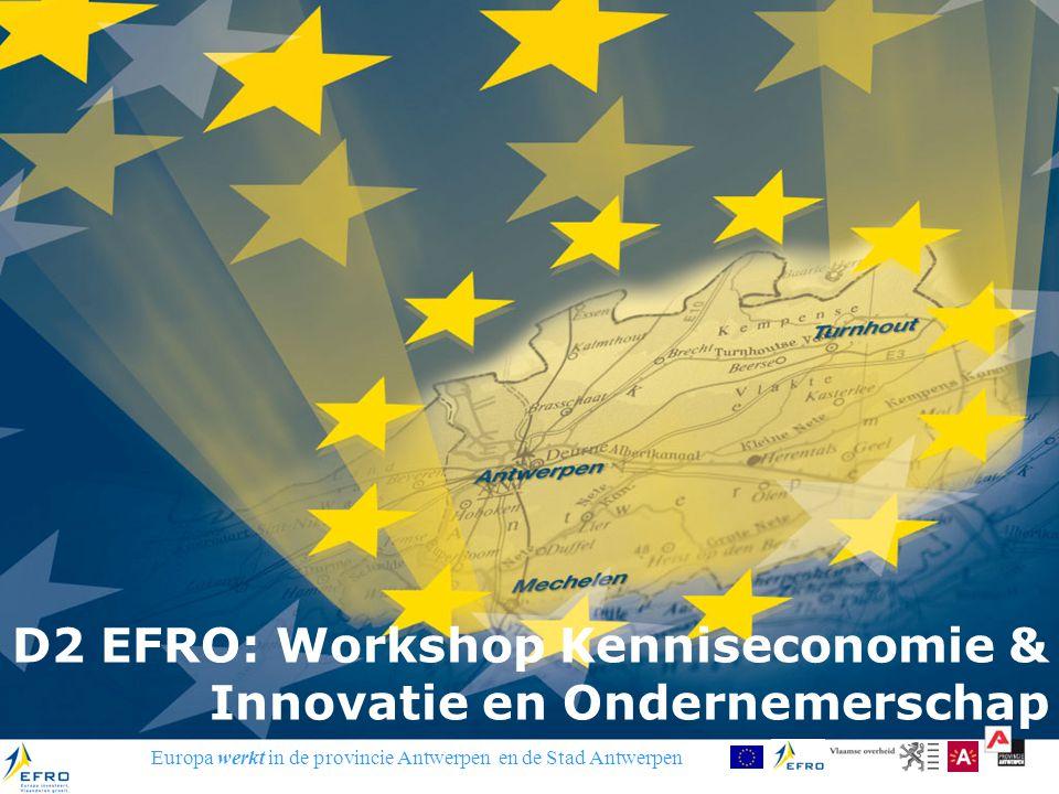 Europa werkt in de provincie Antwerpen en de Stad Antwerpen D2 EFRO: Workshop Kenniseconomie & Innovatie en Ondernemerschap