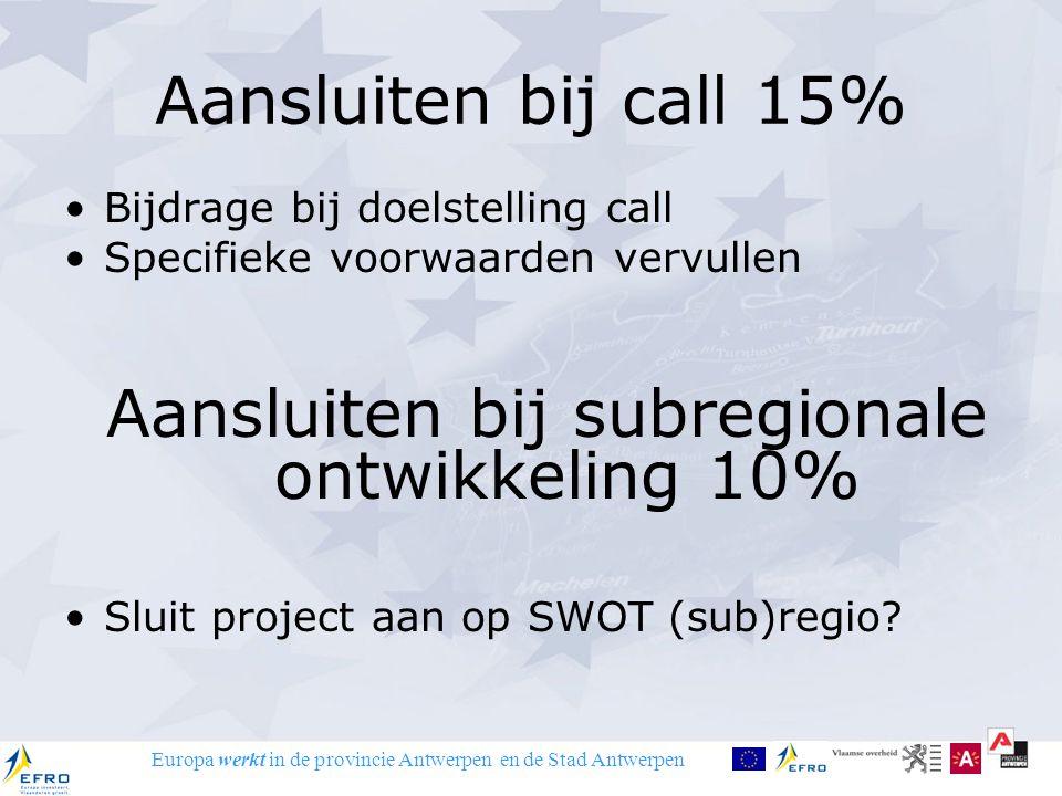 Europa werkt in de provincie Antwerpen en de Stad Antwerpen Aansluiten bij call 15% Bijdrage bij doelstelling call Specifieke voorwaarden vervullen Aansluiten bij subregionale ontwikkeling 10% Sluit project aan op SWOT (sub)regio