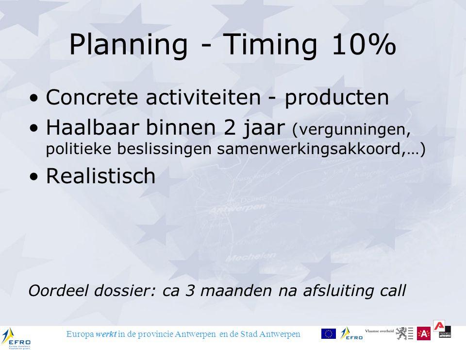 Europa werkt in de provincie Antwerpen en de Stad Antwerpen Planning - Timing 10% Concrete activiteiten - producten Haalbaar binnen 2 jaar (vergunningen, politieke beslissingen samenwerkingsakkoord,…) Realistisch Oordeel dossier: ca 3 maanden na afsluiting call
