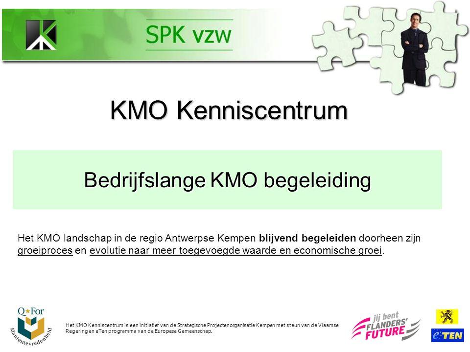 Bedrijfslange KMO begeleiding KMO Kenniscentrum Vanuit 20 jaar ervaring met KMO's willen we deze visie realiseren door op een proactieve, laagdrempelige en neutrale manier een complete portefeuille op KMO maat aan te bieden Het KMO Kenniscentrum is een initiatief van de Strategische Projectenorganisatie Kempen met steun van de Vlaamse Regering en eTen programma van de Europese Gemeenschap.