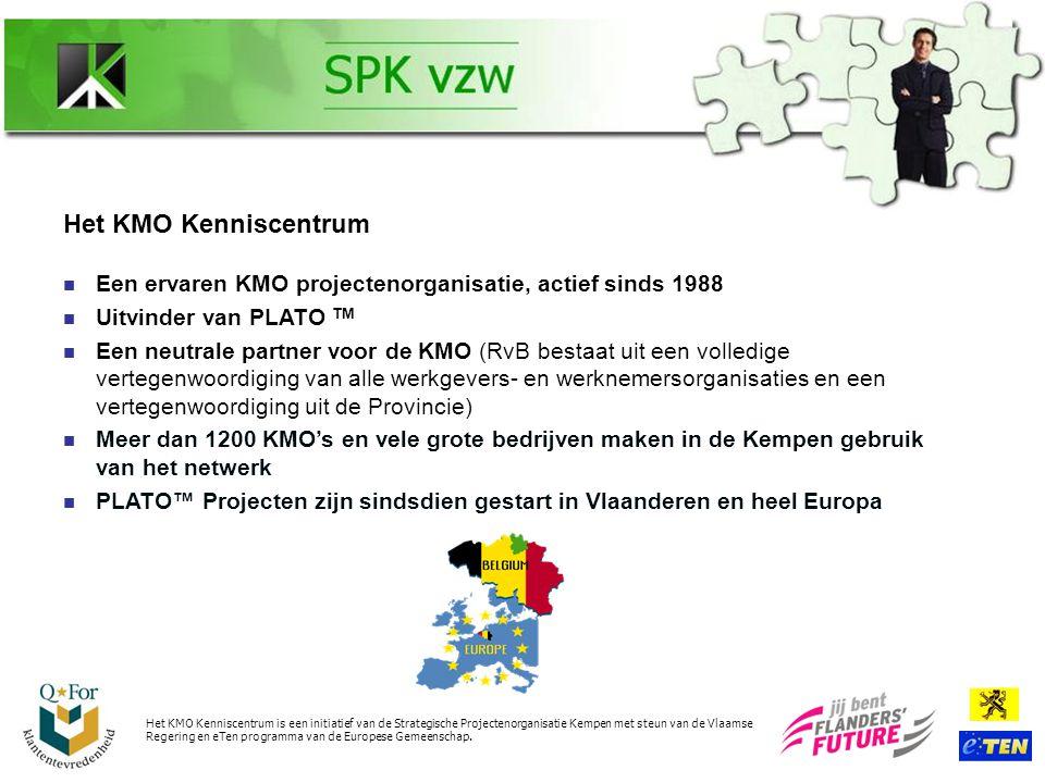 Het KMO Kenniscentrum Een ervaren KMO projectenorganisatie, actief sinds 1988 Uitvinder van PLATO TM Een neutrale partner voor de KMO (RvB bestaat uit een volledige vertegenwoordiging van alle werkgevers- en werknemersorganisaties en een vertegenwoordiging uit de Provincie) Meer dan 1200 KMO's en vele grote bedrijven maken in de Kempen gebruik van het netwerk PLATO™ Projecten zijn sindsdien gestart in Vlaanderen en heel Europa Het KMO Kenniscentrum is een initiatief van de Strategische Projectenorganisatie Kempen met steun van de Vlaamse Regering en eTen programma van de Europese Gemeenschap.