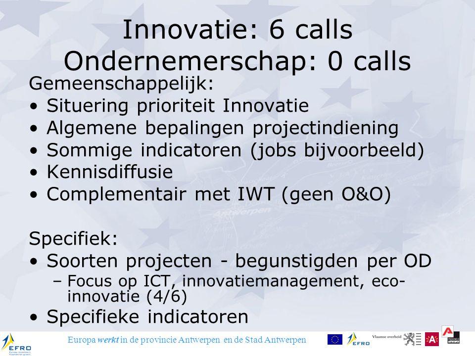Europa werkt in de provincie Antwerpen en de Stad Antwerpen Innovatie: 6 calls Ondernemerschap: 0 calls Gemeenschappelijk: Situering prioriteit Innovatie Algemene bepalingen projectindiening Sommige indicatoren (jobs bijvoorbeeld) Kennisdiffusie Complementair met IWT (geen O&O) Specifiek: Soorten projecten - begunstigden per OD –Focus op ICT, innovatiemanagement, eco- innovatie (4/6) Specifieke indicatoren