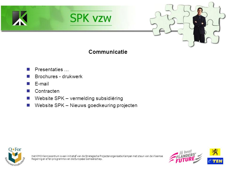 Presentaties … Brochures - drukwerk E-mail Contracten Website SPK – vermelding subsidiëring Website SPK – Nieuws goedkeuring projecten Het KMO Kenniscentrum is een initiatief van de Strategische Projectenorganisatie Kempen met steun van de Vlaamse Regering en eTen programma van de Europese Gemeenschap.