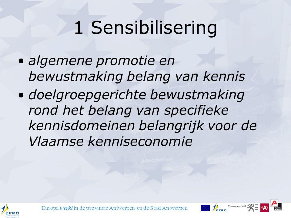 Europa werkt in de provincie Antwerpen en de Stad Antwerpen 1 Sensibilisering algemene promotie en bewustmaking belang van kennis doelgroepgerichte bewustmaking rond het belang van specifieke kennisdomeinen belangrijk voor de Vlaamse kenniseconomie