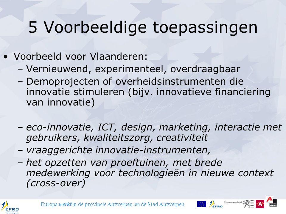 Europa werkt in de provincie Antwerpen en de Stad Antwerpen 5 Voorbeeldige toepassingen Voorbeeld voor Vlaanderen: –Vernieuwend, experimenteel, overdraagbaar –Demoprojecten of overheidsinstrumenten die innovatie stimuleren (bijv.