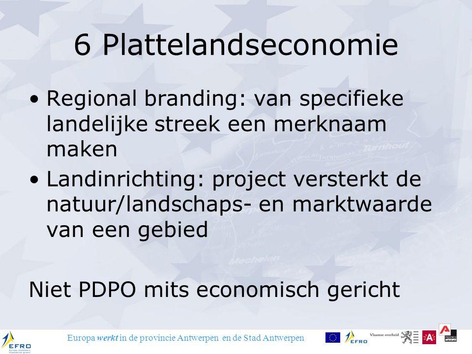Europa werkt in de provincie Antwerpen en de Stad Antwerpen 6 Plattelandseconomie Regional branding: van specifieke landelijke streek een merknaam maken Landinrichting: project versterkt de natuur/landschaps- en marktwaarde van een gebied Niet PDPO mits economisch gericht
