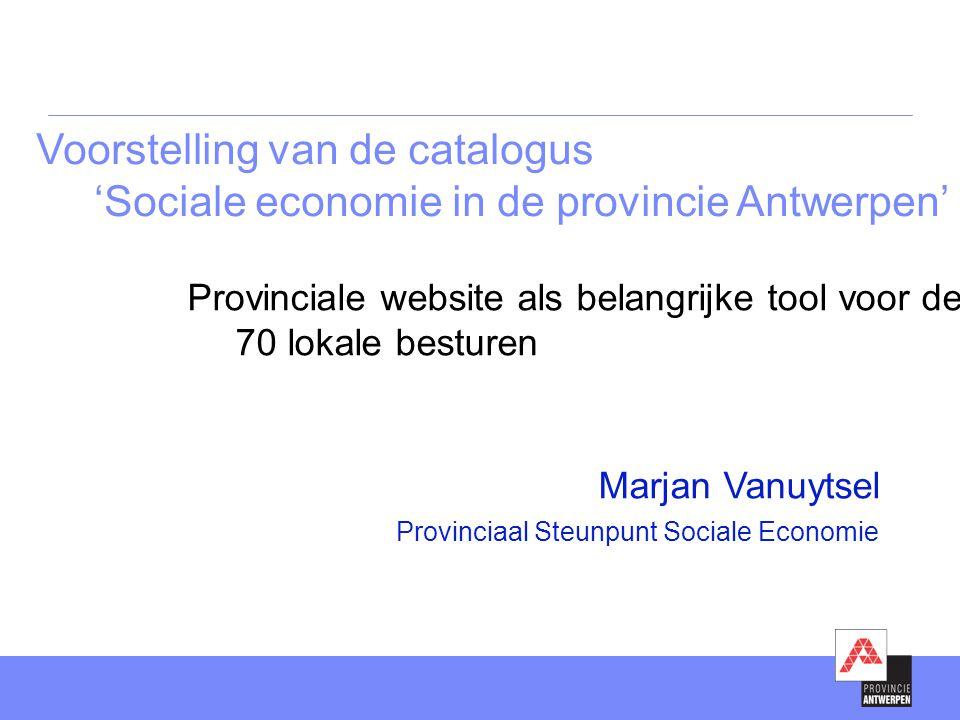 Voorstelling van de catalogus 'Sociale economie in de provincie Antwerpen' Marjan Vanuytsel Provinciaal Steunpunt Sociale Economie Provinciale website als belangrijke tool voor de 70 lokale besturen