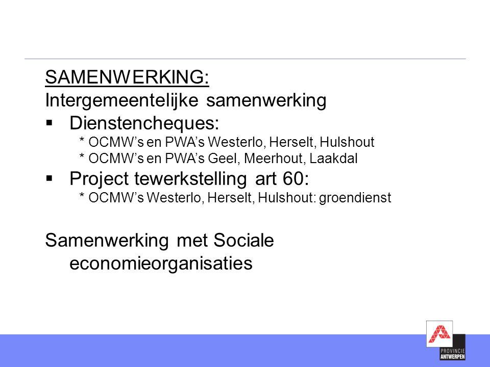SAMENWERKING: Intergemeentelijke samenwerking  Dienstencheques: * OCMW's en PWA's Westerlo, Herselt, Hulshout * OCMW's en PWA's Geel, Meerhout, Laakdal  Project tewerkstelling art 60: * OCMW's Westerlo, Herselt, Hulshout: groendienst Samenwerking met Sociale economieorganisaties