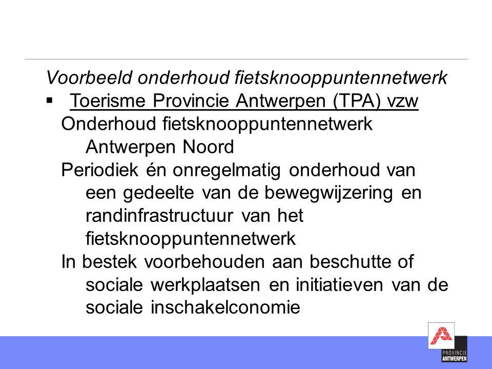 Voorbeeld onderhoud fietsknooppuntennetwerk  Toerisme Provincie Antwerpen (TPA) vzw Onderhoud fietsknooppuntennetwerk Antwerpen Noord Periodiek én onregelmatig onderhoud van een gedeelte van de bewegwijzering en randinfrastructuur van het fietsknooppuntennetwerk In bestek voorbehouden aan beschutte of sociale werkplaatsen en initiatieven van de sociale inschakelconomie