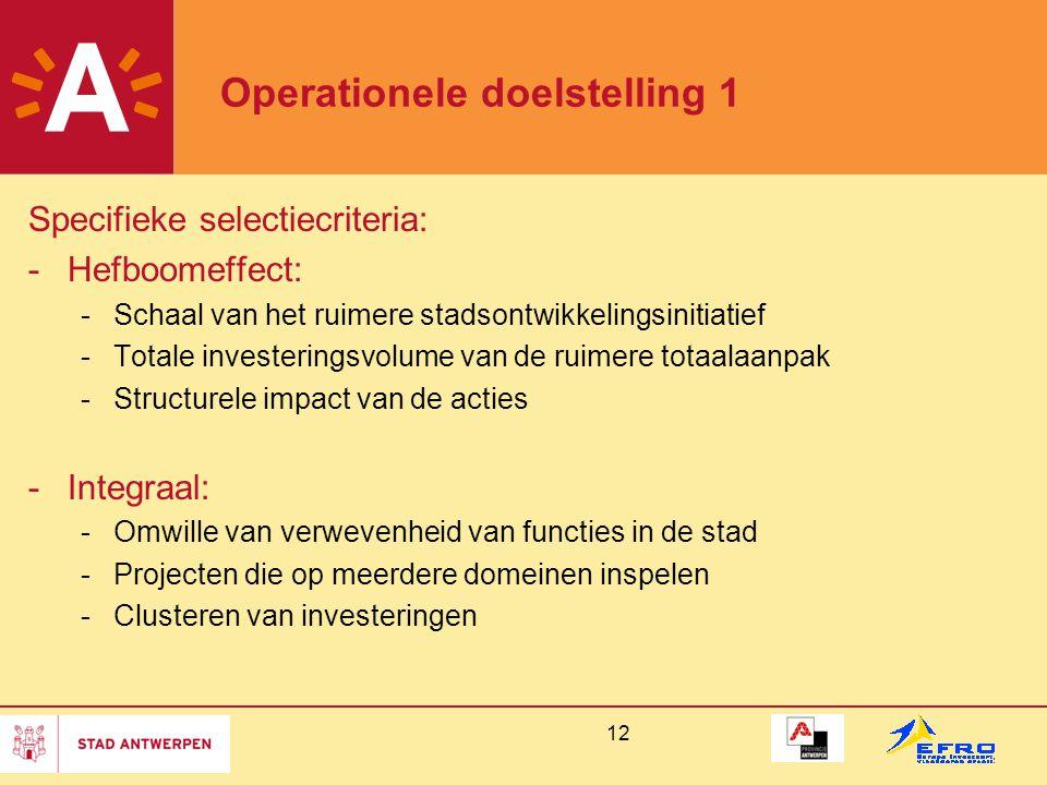 12 Operationele doelstelling 1 Specifieke selectiecriteria: -Hefboomeffect: -Schaal van het ruimere stadsontwikkelingsinitiatief -Totale investeringsvolume van de ruimere totaalaanpak -Structurele impact van de acties -Integraal: -Omwille van verwevenheid van functies in de stad -Projecten die op meerdere domeinen inspelen -Clusteren van investeringen