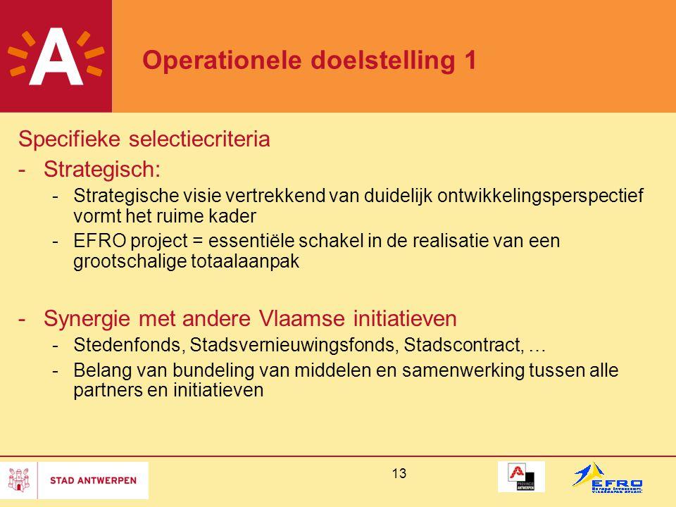 13 Operationele doelstelling 1 Specifieke selectiecriteria -Strategisch: -Strategische visie vertrekkend van duidelijk ontwikkelingsperspectief vormt het ruime kader -EFRO project = essentiële schakel in de realisatie van een grootschalige totaalaanpak -Synergie met andere Vlaamse initiatieven -Stedenfonds, Stadsvernieuwingsfonds, Stadscontract, … -Belang van bundeling van middelen en samenwerking tussen alle partners en initiatieven