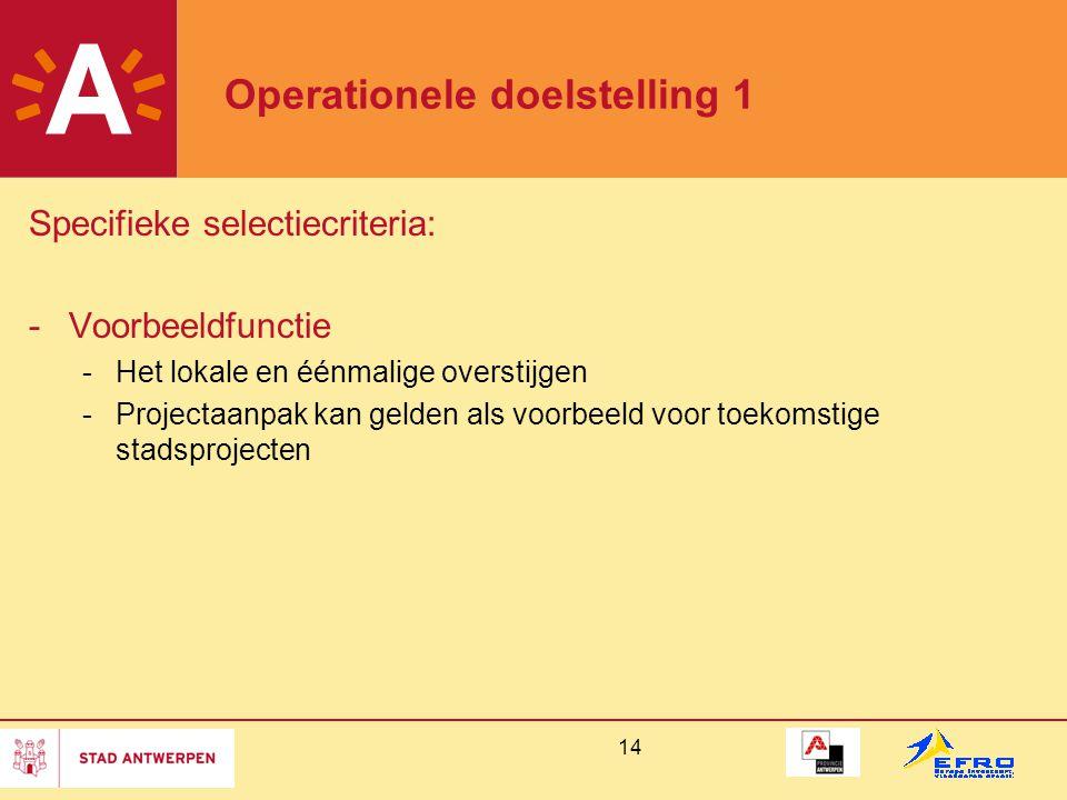 14 Operationele doelstelling 1 Specifieke selectiecriteria: -Voorbeeldfunctie -Het lokale en éénmalige overstijgen -Projectaanpak kan gelden als voorb