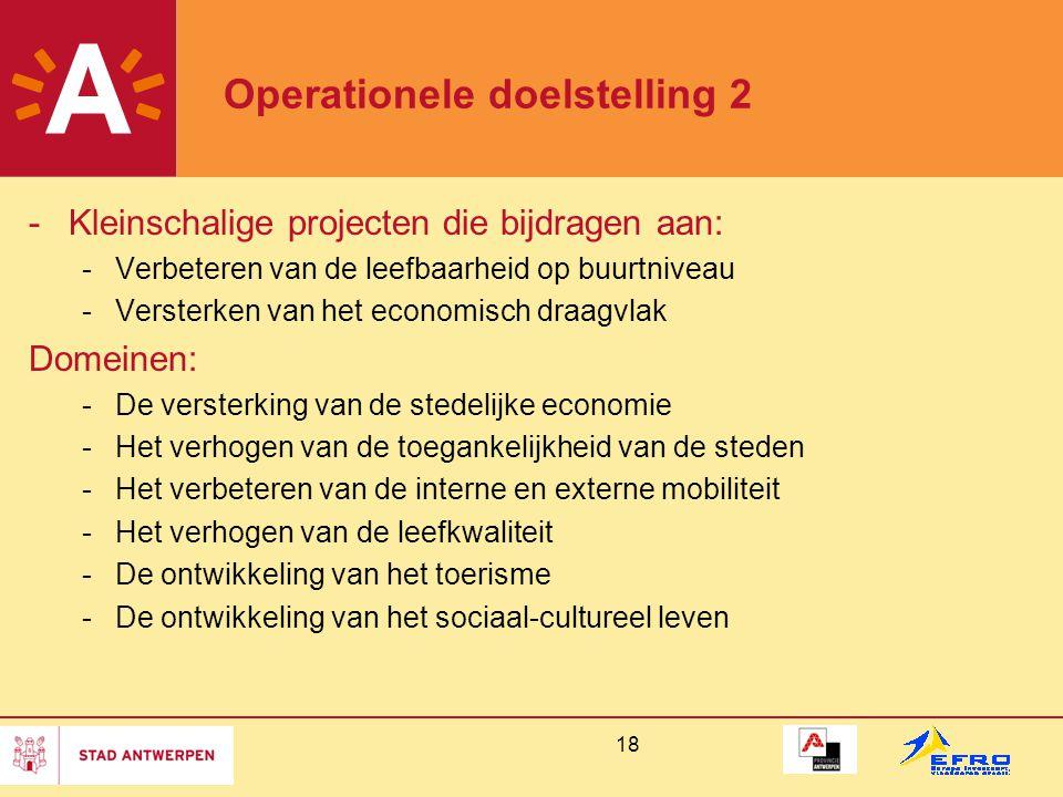 18 Operationele doelstelling 2 -Kleinschalige projecten die bijdragen aan: -Verbeteren van de leefbaarheid op buurtniveau -Versterken van het economisch draagvlak Domeinen: -De versterking van de stedelijke economie -Het verhogen van de toegankelijkheid van de steden -Het verbeteren van de interne en externe mobiliteit -Het verhogen van de leefkwaliteit -De ontwikkeling van het toerisme -De ontwikkeling van het sociaal-cultureel leven