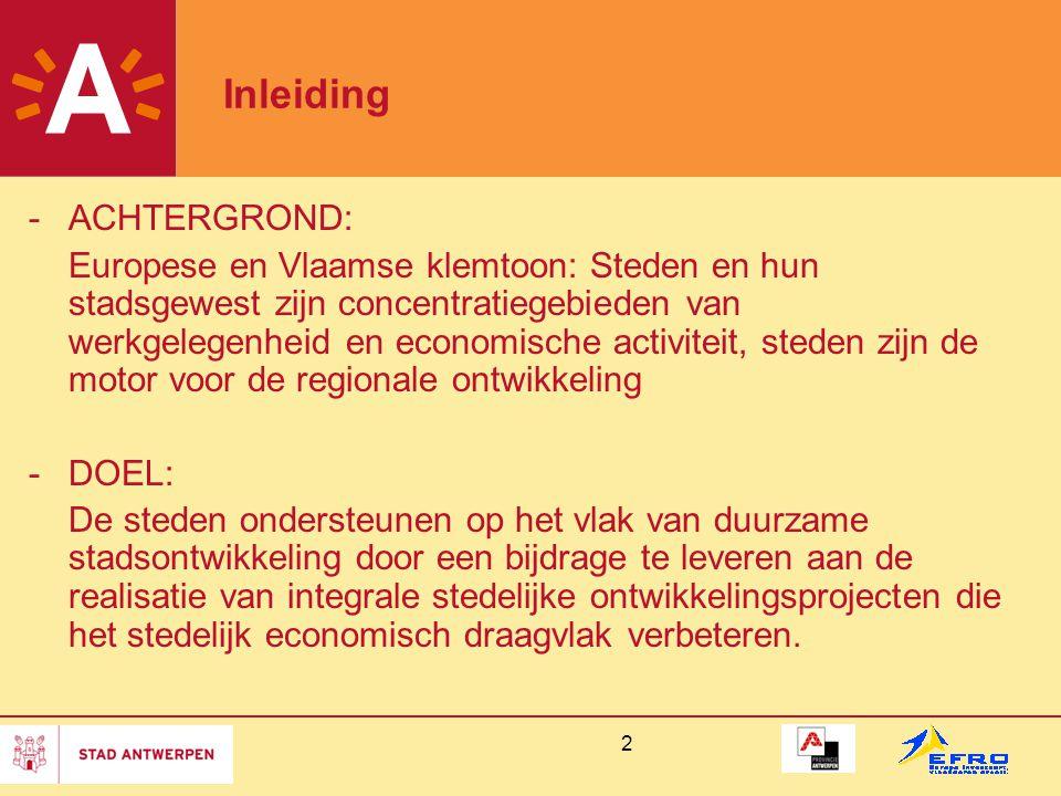 2 Inleiding -ACHTERGROND: Europese en Vlaamse klemtoon: Steden en hun stadsgewest zijn concentratiegebieden van werkgelegenheid en economische activiteit, steden zijn de motor voor de regionale ontwikkeling -DOEL: De steden ondersteunen op het vlak van duurzame stadsontwikkeling door een bijdrage te leveren aan de realisatie van integrale stedelijke ontwikkelingsprojecten die het stedelijk economisch draagvlak verbeteren.