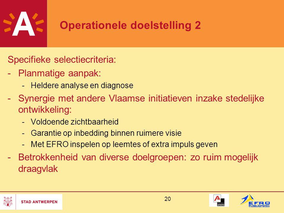 20 Operationele doelstelling 2 Specifieke selectiecriteria: -Planmatige aanpak: -Heldere analyse en diagnose -Synergie met andere Vlaamse initiatieven inzake stedelijke ontwikkeling: -Voldoende zichtbaarheid -Garantie op inbedding binnen ruimere visie -Met EFRO inspelen op leemtes of extra impuls geven -Betrokkenheid van diverse doelgroepen: zo ruim mogelijk draagvlak