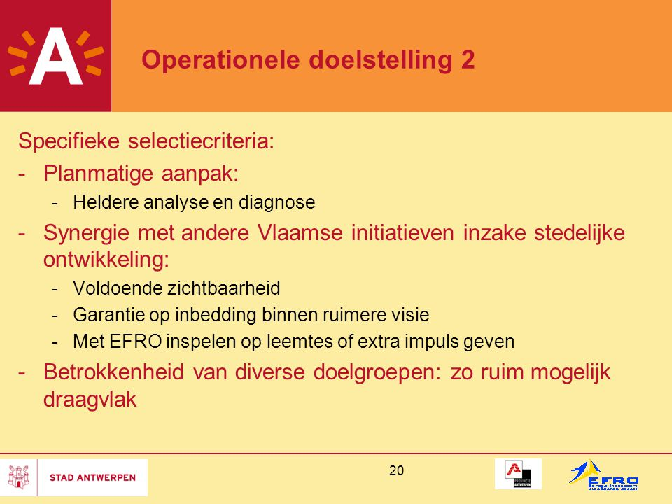 20 Operationele doelstelling 2 Specifieke selectiecriteria: -Planmatige aanpak: -Heldere analyse en diagnose -Synergie met andere Vlaamse initiatieven