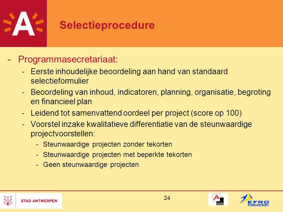 24 Selectieprocedure -Programmasecretariaat: -Eerste inhoudelijke beoordeling aan hand van standaard selectieformulier -Beoordeling van inhoud, indicatoren, planning, organisatie, begroting en financieel plan -Leidend tot samenvattend oordeel per project (score op 100) -Voorstel inzake kwalitatieve differentiatie van de steunwaardige projectvoorstellen: -Steunwaardige projecten zonder tekorten -Steunwaardige projecten met beperkte tekorten -Geen steunwaardige projecten
