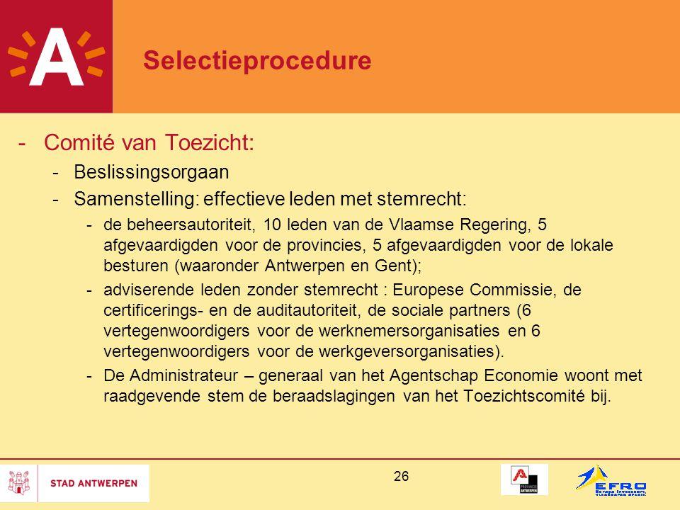 26 Selectieprocedure -Comité van Toezicht: -Beslissingsorgaan -Samenstelling: effectieve leden met stemrecht: -de beheersautoriteit, 10 leden van de Vlaamse Regering, 5 afgevaardigden voor de provincies, 5 afgevaardigden voor de lokale besturen (waaronder Antwerpen en Gent); -adviserende leden zonder stemrecht : Europese Commissie, de certificerings- en de auditautoriteit, de sociale partners (6 vertegenwoordigers voor de werknemersorganisaties en 6 vertegenwoordigers voor de werkgeversorganisaties).